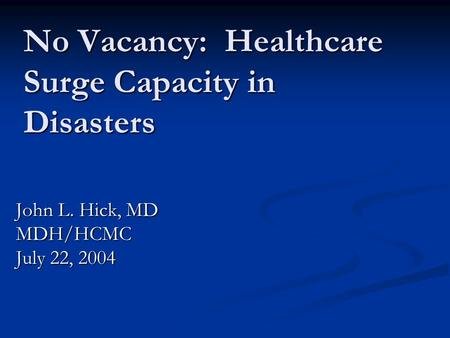 No Vacancy: Healthcare Surge Capacity in Disasters John L. Hick, MD MDH/HCMC July 22, 2004.