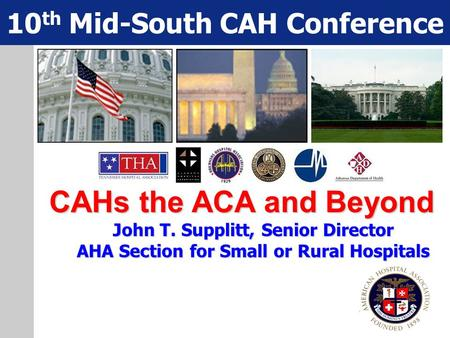 CAHs the ACA and Beyond John T. Supplitt, Senior Director AHA Section for Small or Rural Hospitals 10 th Mid-South CAH Conference.
