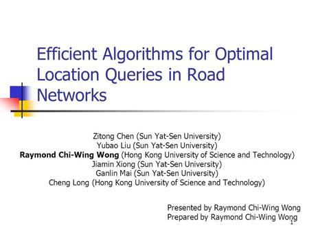 1 Efficient Algorithms for Optimal Location Queries in Road Networks Zitong Chen (Sun Yat-Sen University) Yubao Liu (Sun Yat-Sen University) Raymond Chi-Wing.