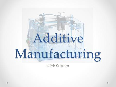 Additive Manufacturing Nick Kreuter. Background Additive Manufacturing, aka 3D printing began development in the 1980's by pioneer Chuck Hull of 3D Systems.
