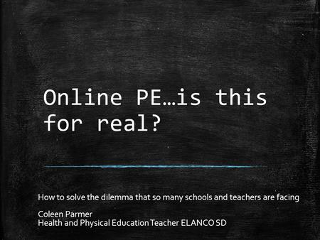 Online PE…is this for real? How to solve the dilemma that so many schools and teachers are facing Coleen Parmer Health and Physical Education Teacher ELANCO.