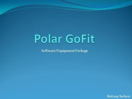 Software/Equipment Package Brittany Yachere. What is Polar GoFit? It is made for every type of person. All students love it including the quiet kids in.