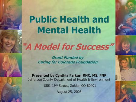 "Public Health and Mental Health ""A Model for Success"" Presented by Cynthia Farkas, RNC, MS, FNP Jefferson County Department of Health & Environment 1801."