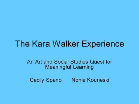 The Kara Walker Experience An Art and Social Studies Quest for Meaningful Learning Cecily SpanoNonie Kouneski.