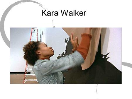 Kara Walker. Born in California in 1969 Daughter of Painter Larry Walker Focusing on painting and printmaking, she got a BFA from Atlanta College of Art,