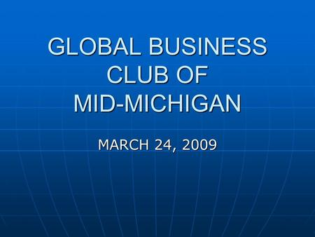 GLOBAL BUSINESS CLUB OF MID-MICHIGAN MARCH 24, 2009.