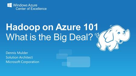 Hadoop on Azure 101 What is the Big Deal? Dennis Mulder Solution Architect Microsoft Corporation.