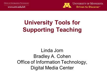 University Tools for Supporting Teaching Linda Jorn Bradley A. Cohen Office of Information Technology, Digital Media Center.