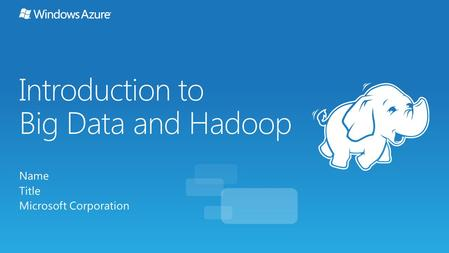 Introduction to Big Data and Hadoop Name Title Microsoft Corporation.
