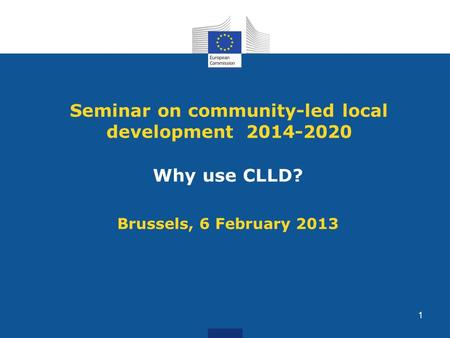Seminar on community-led local development 2014-2020 Why use CLLD? Brussels, 6 February 2013 1.