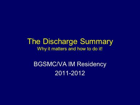 The Discharge Summary Why it matters and how to do it! BGSMC/VA IM Residency 2011-2012.