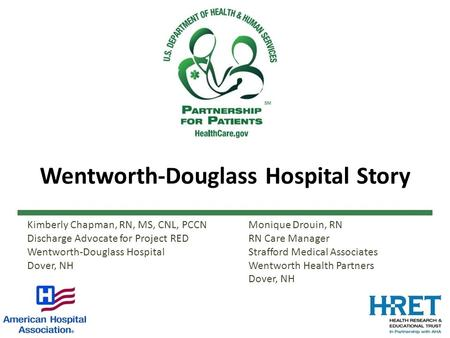Wentworth-Douglass Hospital Story Kimberly Chapman, RN, MS, CNL, PCCN Discharge Advocate for Project RED Wentworth-Douglass Hospital Dover, NH Monique.