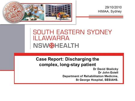 Case Report: Discharging the complex, long-stay patient Dr David Skalicky Dr John Estell Department of Rehabilitation Medicine, St George Hospital, SESIAHS.