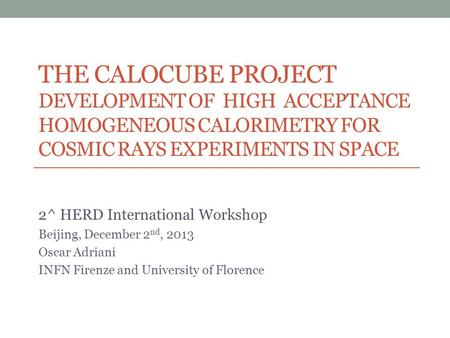 THE CALOCUBE PROJECT DEVELOPMENT OF HIGH ACCEPTANCE HOMOGENEOUS CALORIMETRY FOR COSMIC RAYS EXPERIMENTS IN SPACE 2^ HERD International Workshop Beijing,