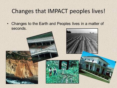 Changes that IMPACT peoples lives! Changes to the Earth and Peoples lives in a matter of seconds.