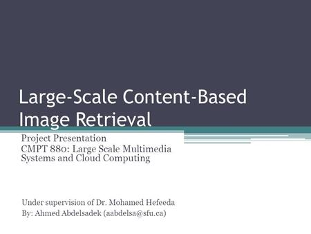 Large-Scale Content-Based Image Retrieval Project Presentation CMPT 880: Large Scale Multimedia Systems and Cloud Computing Under supervision of Dr. Mohamed.