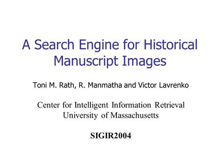 A Search Engine for Historical Manuscript Images Toni M. Rath, R. Manmatha and Victor Lavrenko Center for Intelligent Information Retrieval University.