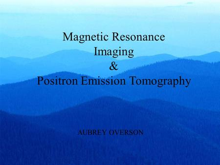 Magnetic Resonance Imaging & Positron Emission Tomography AUBREY OVERSON.