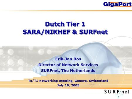 Dutch Tier 1 SARA/NIKHEF & SURFnet Erik-Jan Bos Director of Network Services SURFnet, The Netherlands To/T1 networking meeting, Geneva, Switzerland July.