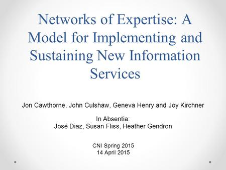 Networks of Expertise: A Model for Implementing and Sustaining New Information Services Jon Cawthorne, John Culshaw, Geneva Henry and Joy Kirchner In Absentia: