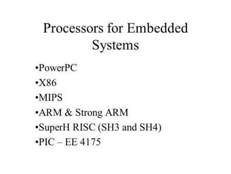Processors for Embedded Systems PowerPC X86 MIPS ARM & Strong ARM SuperH RISC (SH3 and SH4) PIC – EE 4175.