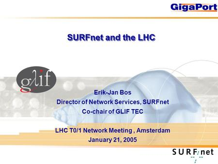 SURFnet and the LHC Erik-Jan Bos Director of Network Services, SURFnet Co-chair of GLIF TEC LHC T0/1 Network Meeting, Amsterdam January 21, 2005.