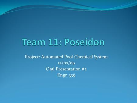 Project: Automated Pool Chemical System 12/07/09 Oral Presentation #2 Engr. 339.