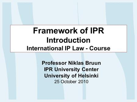 Framework of IPR Introduction International IP Law - Course Professor Niklas Bruun IPR University Center University of Helsinki 25 October 2010.