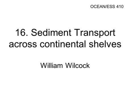 16. Sediment Transport across continental shelves William Wilcock OCEAN/ESS 410.