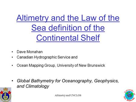 Altimetry and UNCLOS Altimetry and the Law of the Sea definition of the Continental Shelf Dave Monahan Canadian Hydrographic Service and Ocean Mapping.