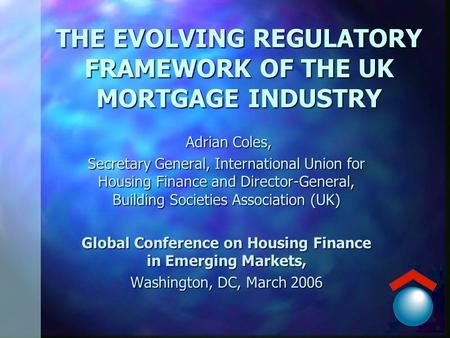 THE EVOLVING REGULATORY FRAMEWORK OF THE UK MORTGAGE INDUSTRY Adrian Coles, Adrian Coles, Secretary General, International Union for Housing Finance and.