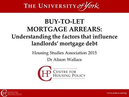 Www.york.ac.uk/chp Housing Studies Association 2015 Dr Alison Wallace BUY-TO-LET MORTGAGE ARREARS: Understanding the factors that influence landlords'