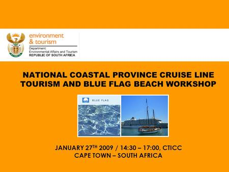 NATIONAL COASTAL PROVINCE CRUISE LINE TOURISM AND BLUE FLAG BEACH WORKSHOP JANUARY 27 TH 2009 / 14:30 – 17:00, CTICC CAPE TOWN – SOUTH AFRICA.
