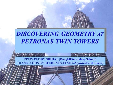 DISCOVERING GEOMETRY AT PETRONAS TWIN TOWERS PREPARED BY SHIHAB (Dengkil Secondary School) TRANSLATION BY STUDENTS AT MTAZ (Anisah and others)