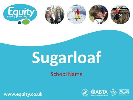 Www.equity.co.uk Sugarloaf School Name. www.equity.co.uk Equity Inspiring Learning Fully ABTA bonded with own ATOL licence Members of the School Travel.