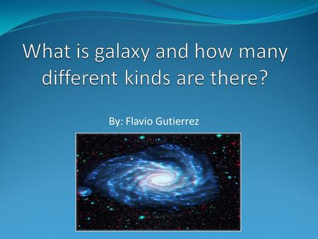 By: Flavio Gutierrez. What is a Galaxy? Massive Consists of: Stars Dust Dark matter Contains Planets Stars Moon en.wikipedia.org.