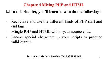 Chapter 4 Mixing PHP and HTML  In this chapter, you'll learn how to do the following: -Recognize and use the different kinds of PHP start and end tags.