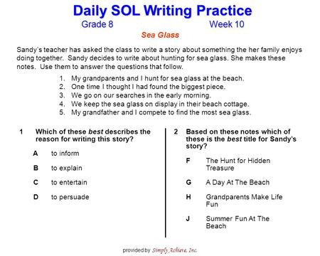 Grade 8Week 10 Daily SOL Writing Practice provided by Simply Achieve, Inc. Sea Glass Sandy's teacher has asked the class to write a story about something.