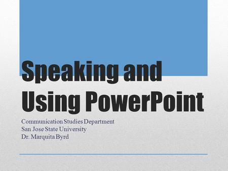 Speaking and Using PowerPoint Communication Studies Department San Jose State University Dr. Marquita Byrd.