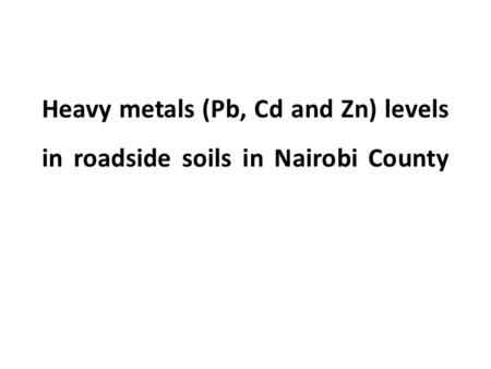 Heavy metals (Pb, Cd and Zn) levels in roadside soils in Nairobi County.