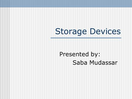 Storage Devices Presented by: Saba Mudassar. Storage Devices Primary storage: is the storage provided by memory in a computer system e.g. ROM/RAM. Secondary.