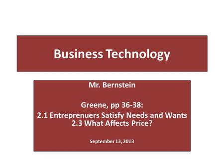 Business Technology Mr. Bernstein Greene, pp 36-38: 2.1 Entreprenuers Satisfy Needs and Wants 2.3 What Affects Price? September 13, 2013.