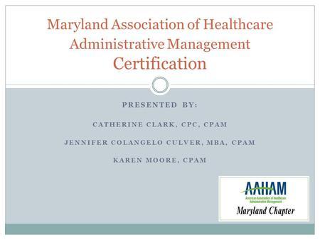 PRESENTED BY: CATHERINE CLARK, CPC, CPAM JENNIFER COLANGELO CULVER, MBA, CPAM KAREN MOORE, CPAM Maryland Association of Healthcare Administrative Management.