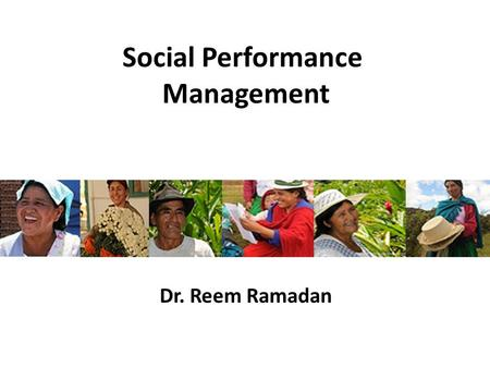"Social Performance Management Dr. Reem Ramadan. Putting the ""Social"" into Performance As social businesses, microfinance institutions (MFIs) apply commercial."