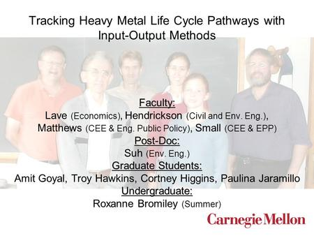 Tracking Heavy Metal Life Cycle Pathways with Input-Output Methods Faculty: Lave (Economics), Hendrickson (Civil and Env. Eng.), Matthews (CEE & Eng. Public.