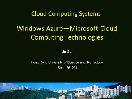 Cloud Computing Systems Lin Gu Hong Kong University of Science and Technology Sept. 26, 2011 Windows Azure—Microsoft Cloud Computing Technologies.