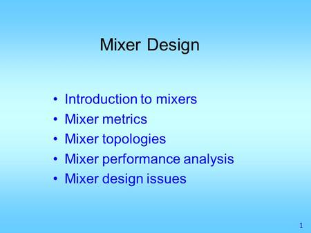 1 Mixer Design Introduction to mixers Mixer metrics Mixer topologies Mixer performance analysis Mixer design issues.
