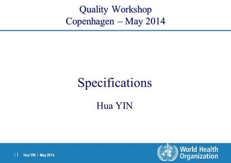 Hua YIN | May 2014 1 |1 | Quality Workshop Copenhagen – May 2014 <strong>Specifications</strong> Hua YIN.