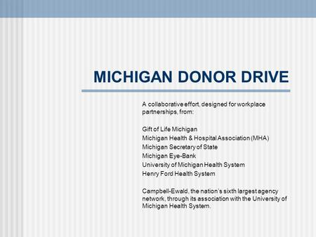 MICHIGAN DONOR DRIVE A collaborative effort, designed for workplace partnerships, from: Gift of Life Michigan Michigan Health & Hospital Association (MHA)