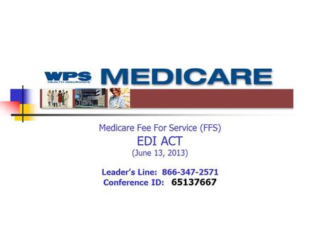Medicare Fee For Service (FFS) EDI ACT (June 13, 2013) Leader's Line: 866-347-2571 Conference ID: 65137667.